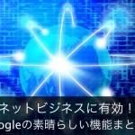 ネットビジネスをする上で必須のGoogle機能まとめ|Googleをビジネスに存分に活用する