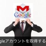 Gmailアカウントを新規取得する方法|Googleをビジネスに存分に活用する
