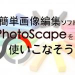 画像編集が簡単にできるPhotoscapeの使い方をマスターしよう