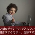 Youtubeチャンネルでアカウントを新規作成する方法と、削除する方法