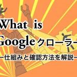 Googleクローラー、インデックスの仕組みとクロール頻度を確認する方法