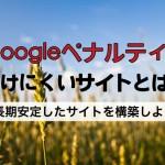 グーグルペナルティを受けにくいサイトとは?|長期安定したサイトを運営する方法