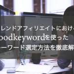 【トレンドアフィリエイト】goodkeywordの使い方とキーワード選定方法
